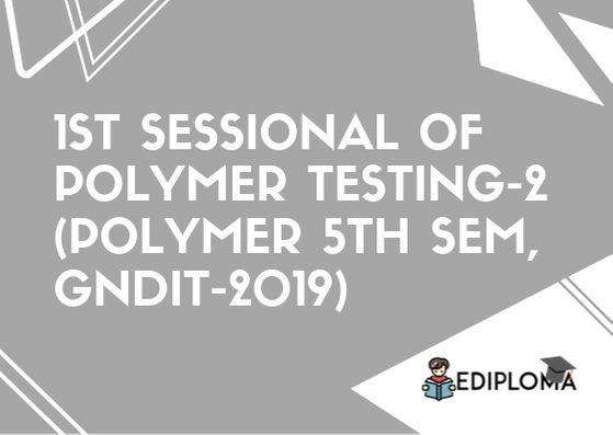 1st Sessional of Polymer Testing-2(Polymer 5th Sem, GNDIT-2019)