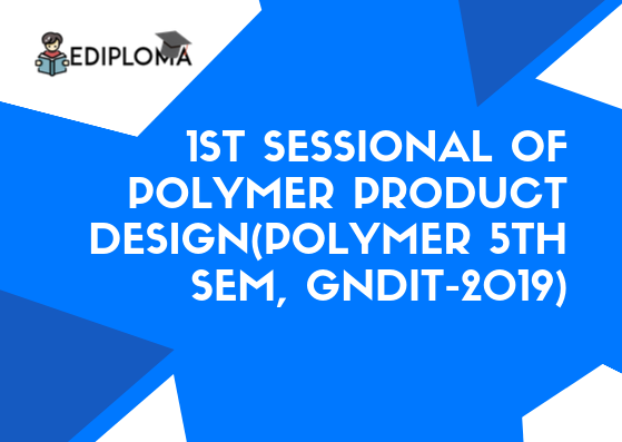1st Sessional of Polymer Product Design(Polymer 5th Sem, GNDIT-2019)